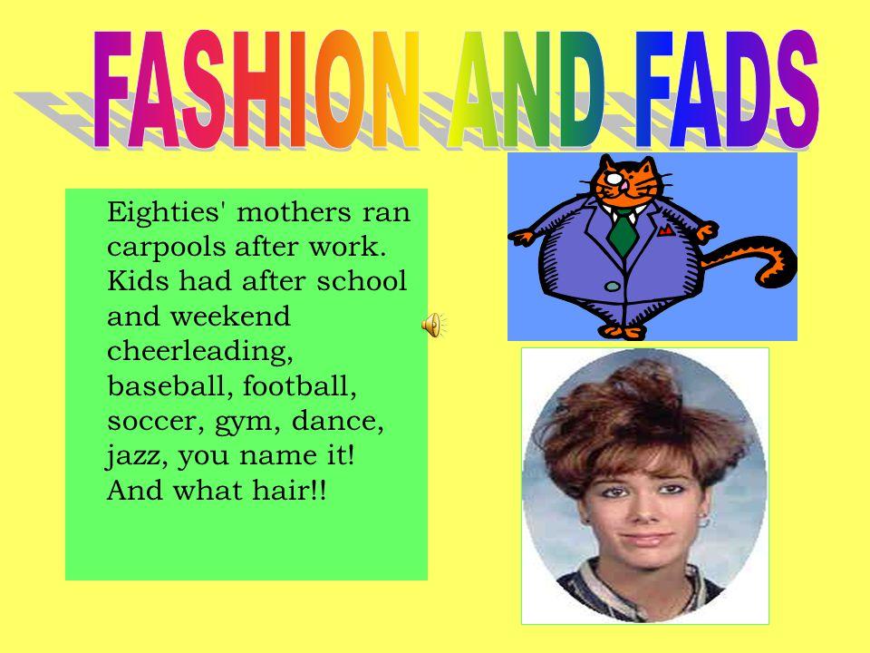 Eighties' mothers ran carpools after work. Kids had after school and weekend cheerleading, baseball, football, soccer, gym, dance, jazz, you name it!
