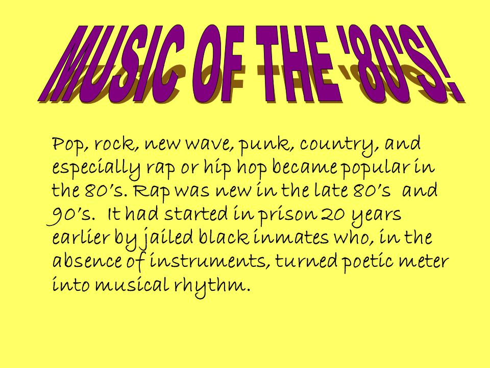 Pop, rock, new wave, punk, country, and especially rap or hip hop became popular in the 80's.