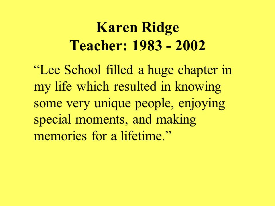 Karen Ridge Teacher: 1983 - 2002 Lee School filled a huge chapter in my life which resulted in knowing some very unique people, enjoying special moments, and making memories for a lifetime.