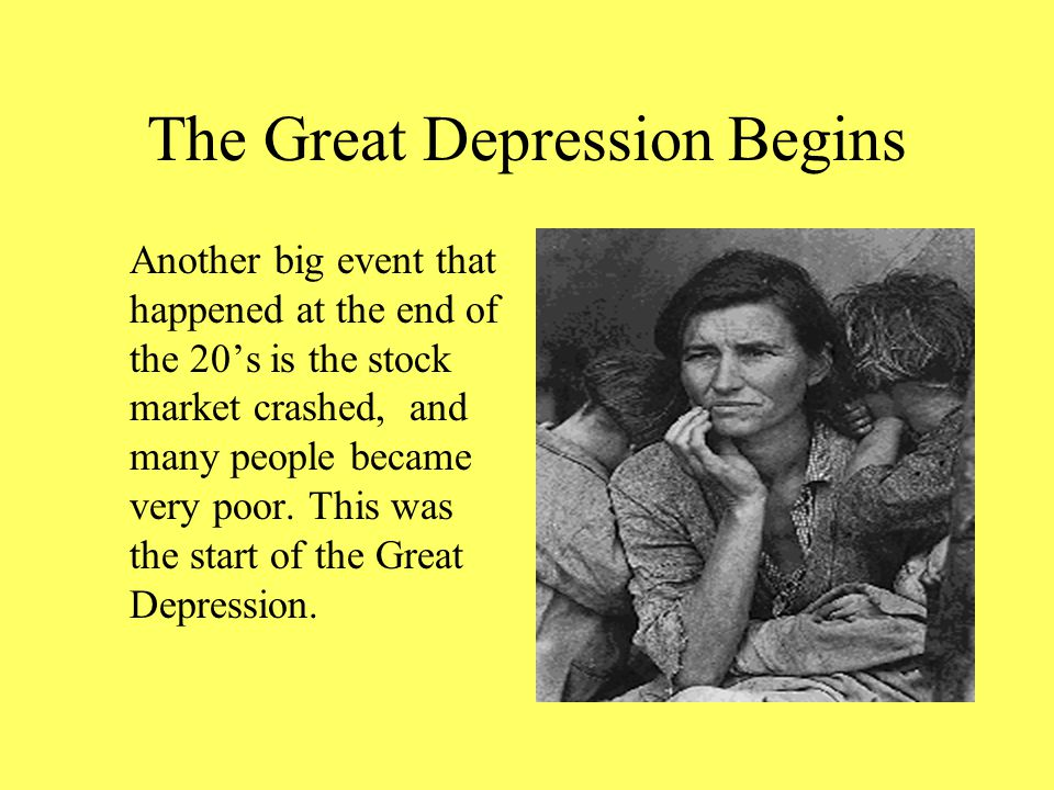 The Great Depression Begins Another big event that happened at the end of the 20's is the stock market crashed, and many people became very poor.