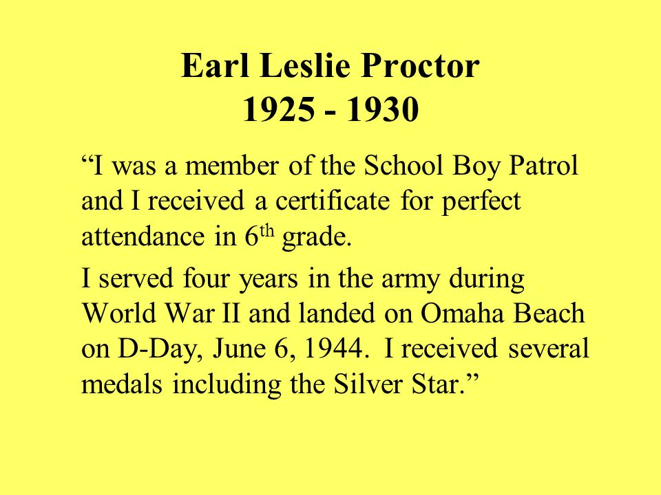 Earl Leslie Proctor 1925 - 1930 I was a member of the School Boy Patrol and I received a certificate for perfect attendance in 6 th grade.