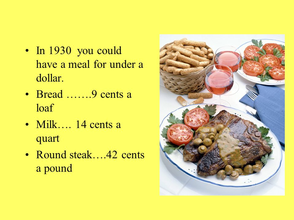 In 1930 you could have a meal for under a dollar. Bread …….9 cents a loaf Milk….
