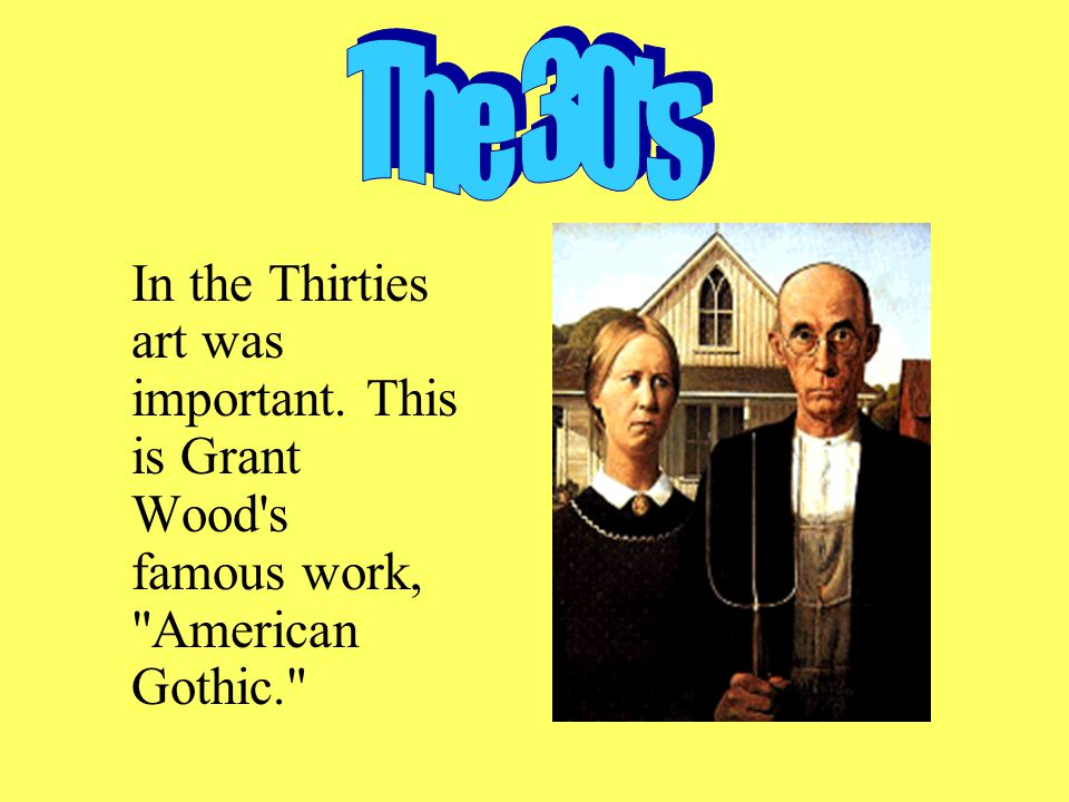 In the Thirties art was important. This is Grant Wood s famous work, American Gothic.