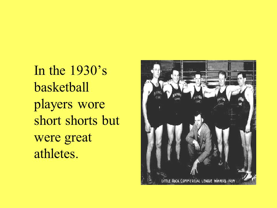 In the 1930's basketball players wore short shorts but were great athletes.