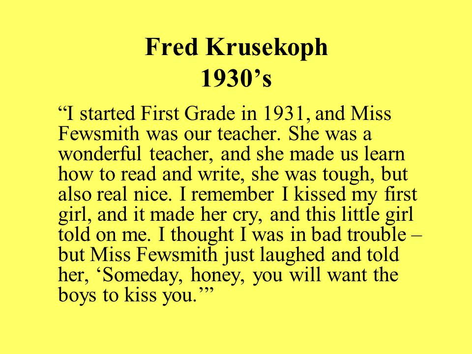 Fred Krusekoph 1930's I started First Grade in 1931, and Miss Fewsmith was our teacher.