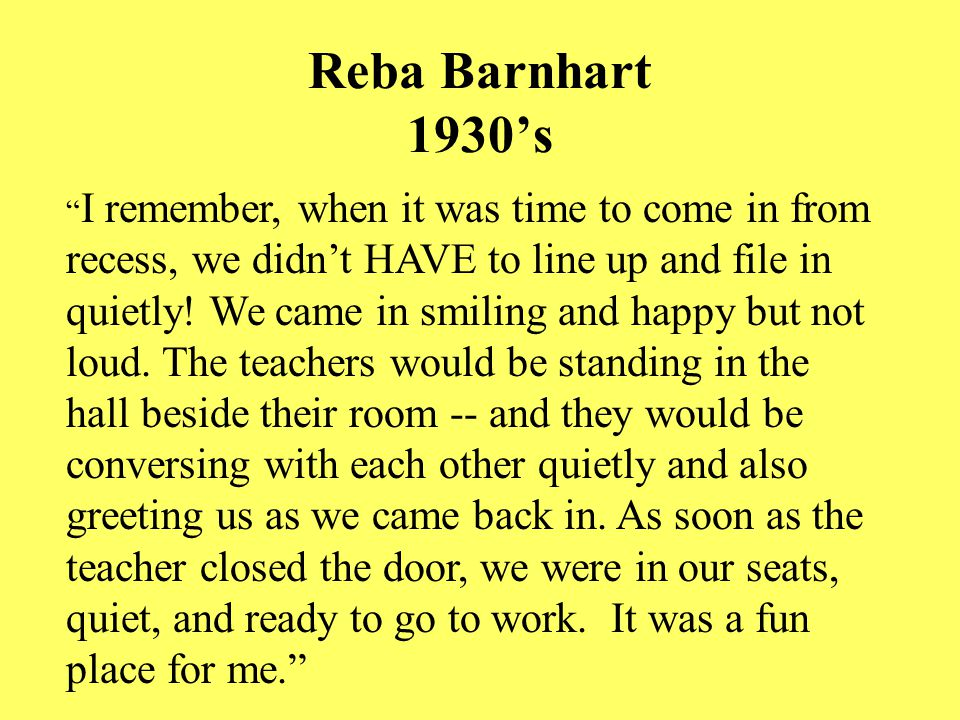 Reba Barnhart 1930's I remember, when it was time to come in from recess, we didn't HAVE to line up and file in quietly.