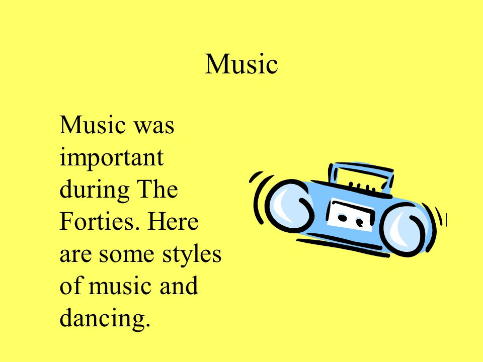 Music Music was important during The Forties. Here are some styles of music and dancing.