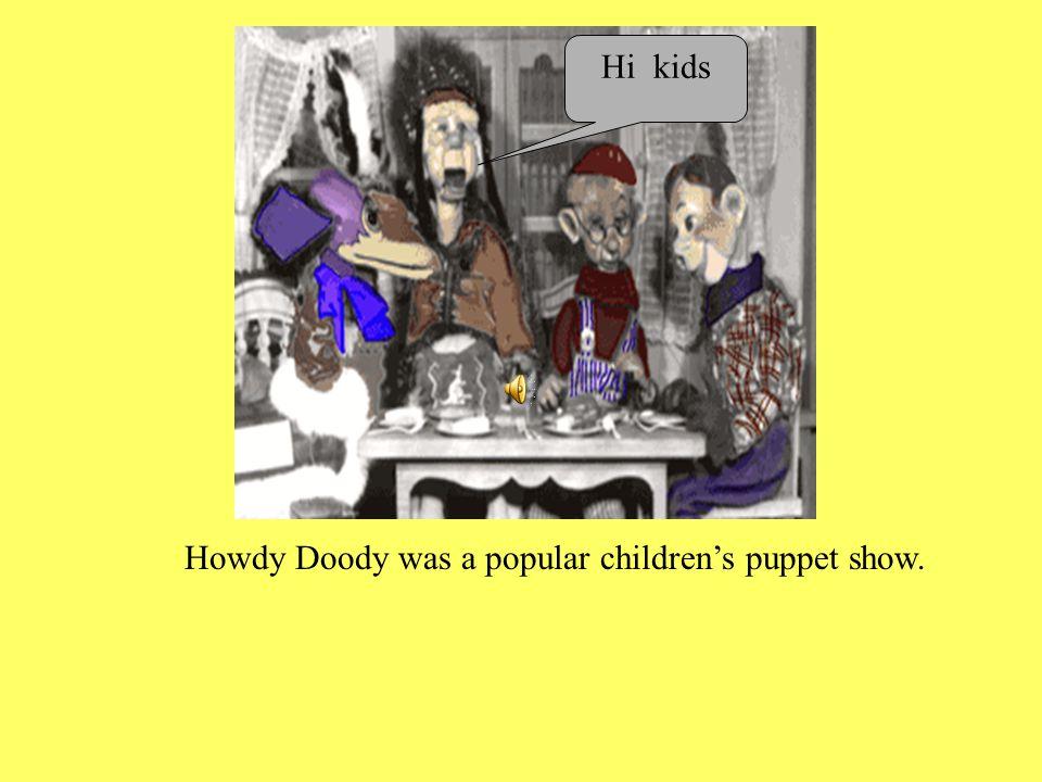 Howdy Doody was a popular children's puppet show. Hi kids