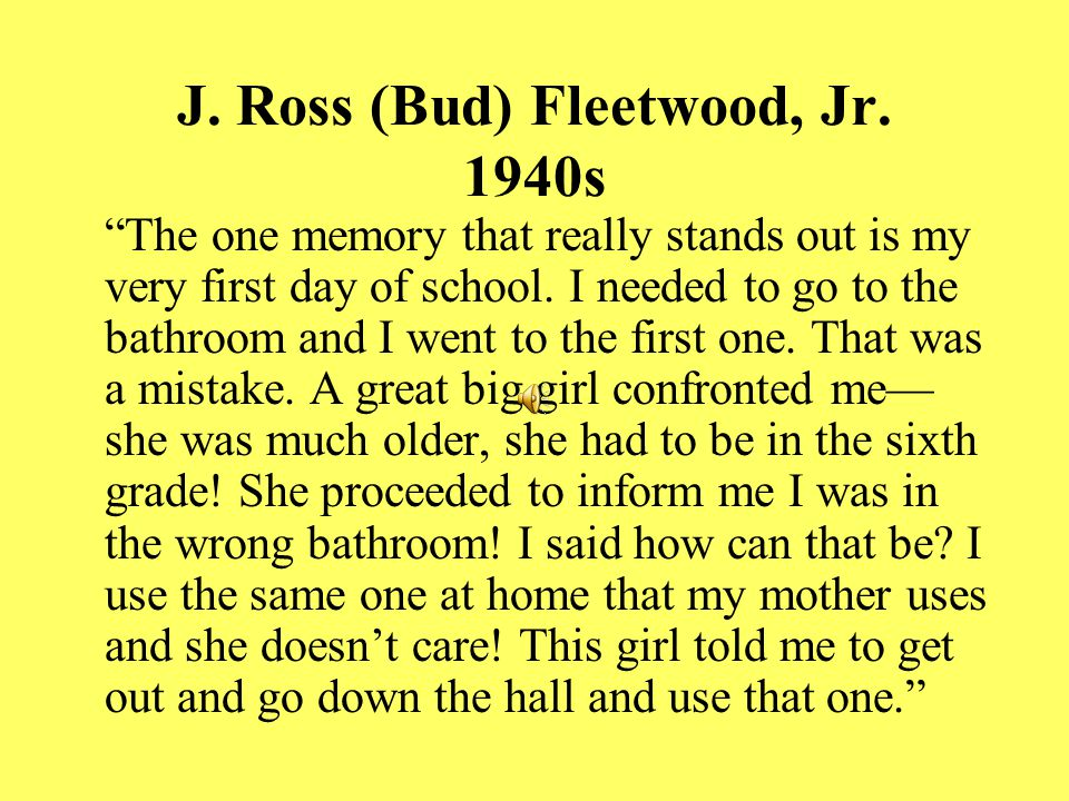 """J. Ross (Bud) Fleetwood, Jr. 1940s """"The one memory that really stands out is my very first day of school. I needed to go to the bathroom and I went to"""
