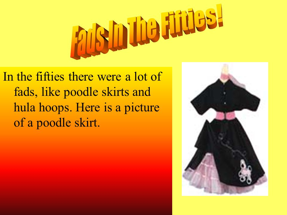 In the fifties there were a lot of fads, like poodle skirts and hula hoops.