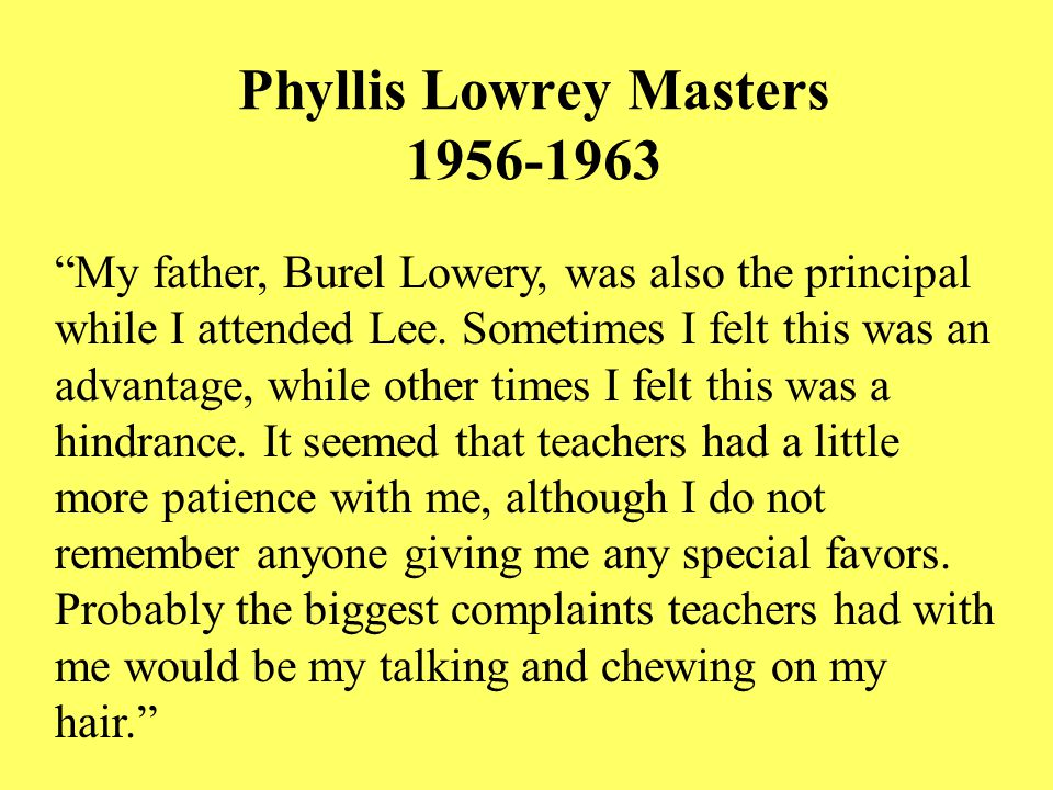 Phyllis Lowrey Masters 1956-1963 My father, Burel Lowery, was also the principal while I attended Lee.
