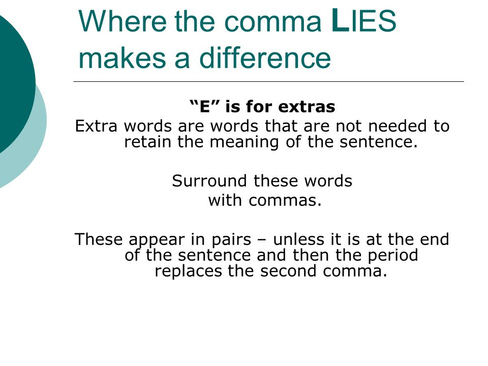 Where the comma L IES makes a difference E is for extras Extra words are words that are not needed to retain the meaning of the sentence.