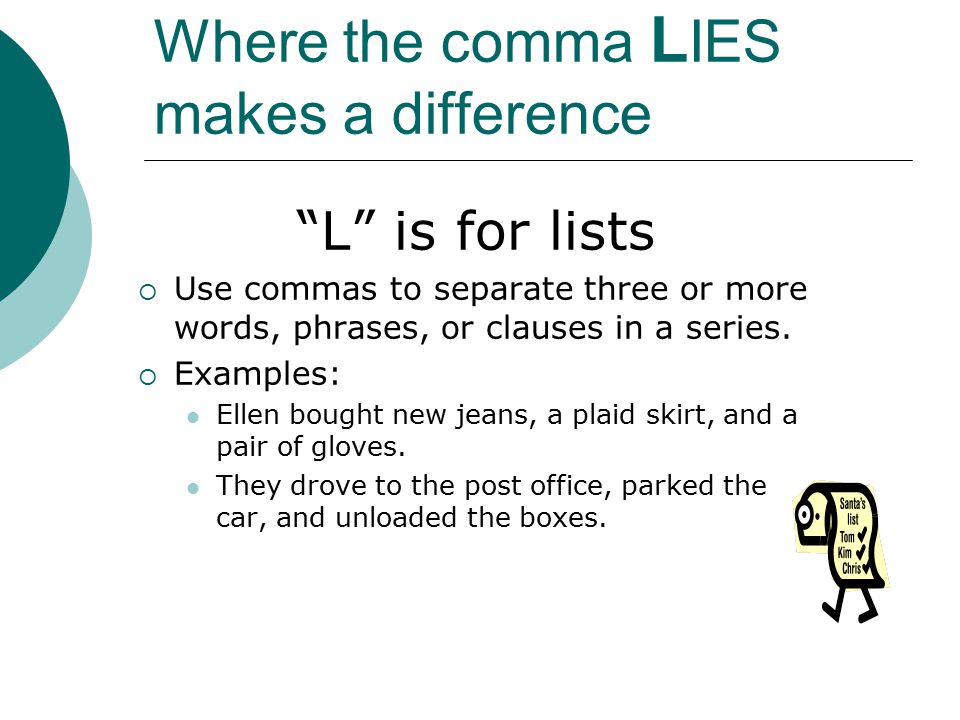 Where the comma L IES makes a difference L is for lists  Use commas to separate three or more words, phrases or clauses in a series.