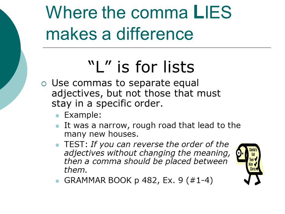 Where the comma L IES makes a difference L is for lists  Use commas to separate equal adjectives, but not those that must stay in a specific order.