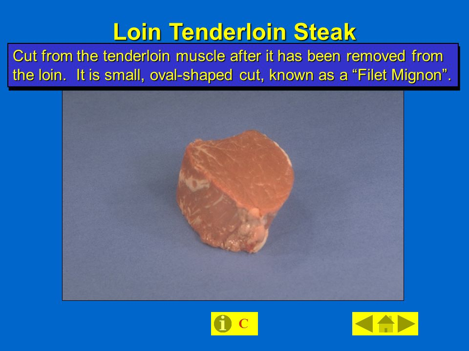 Loin Tenderloin Steak C Cut from the tenderloin muscle after it has been removed from the loin.