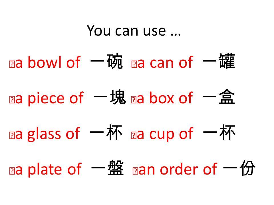 You can use … ‧ a bowl of 一碗 ‧ a can of 一罐 ‧ a piece of 一塊 ‧ a box of 一盒 ‧ a glass of 一杯 ‧ a cup of 一杯 ‧ a plate of 一盤 ‧ an order of 一份