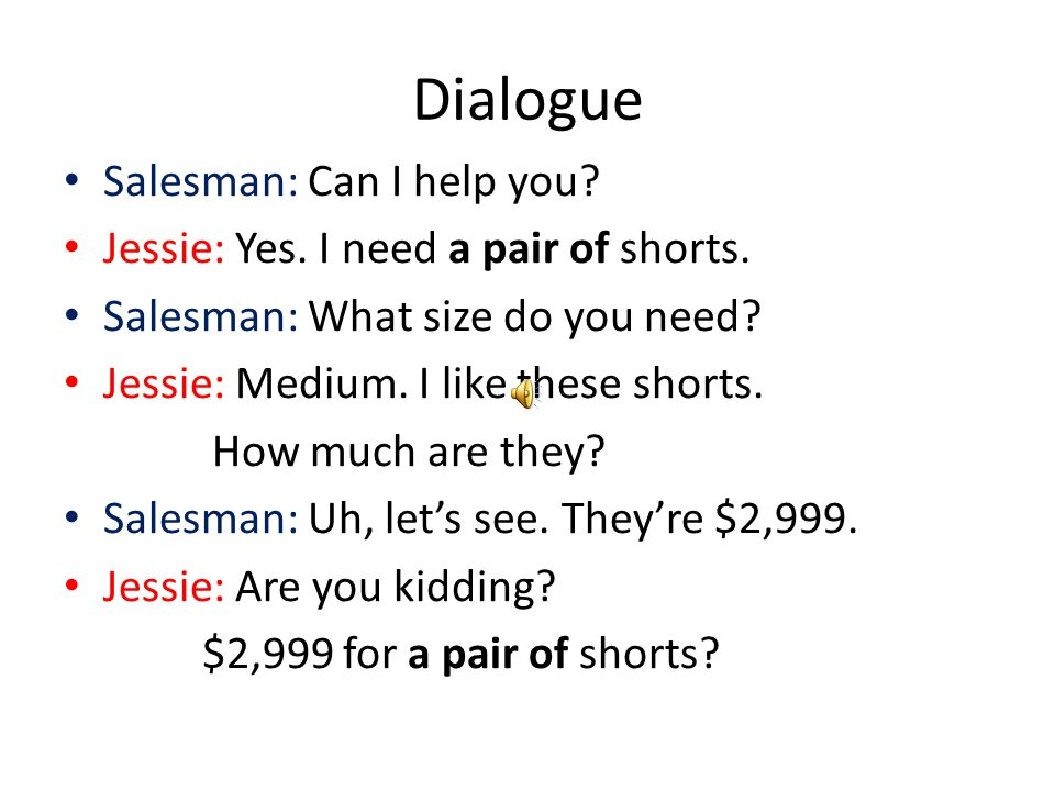 Dialogue Salesman: Can I help you? Jessie: Yes. I need a pair of shorts. Salesman: What size do you need? Jessie: Medium. I like these shorts. How muc