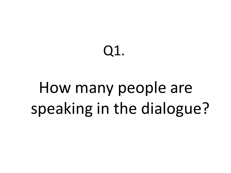 Q1. How many people are speaking in the dialogue?