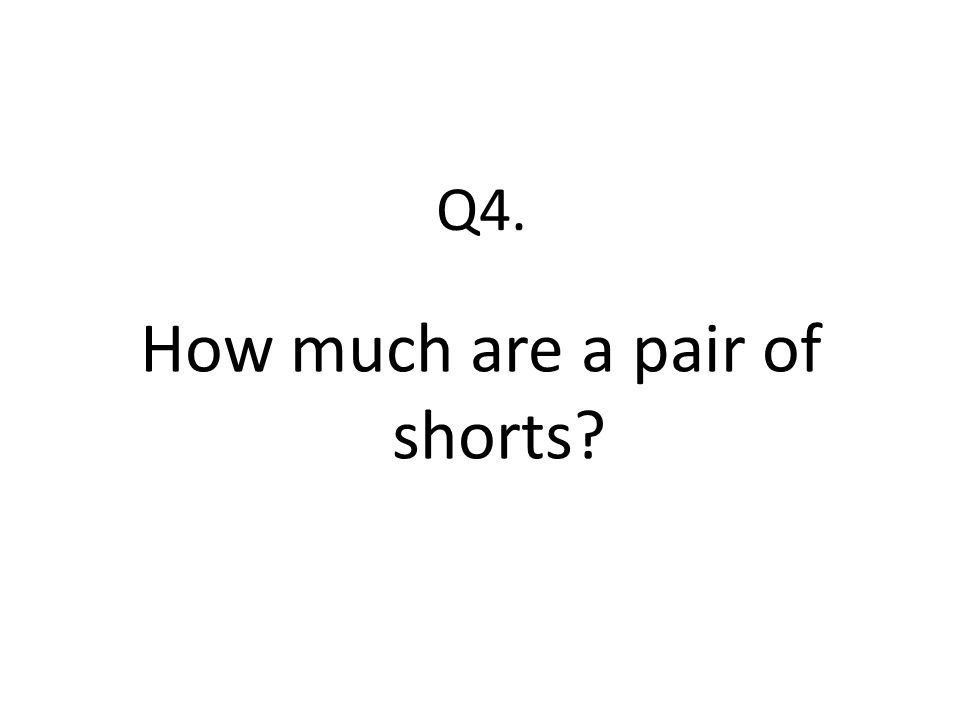 Q4. How much are a pair of shorts?