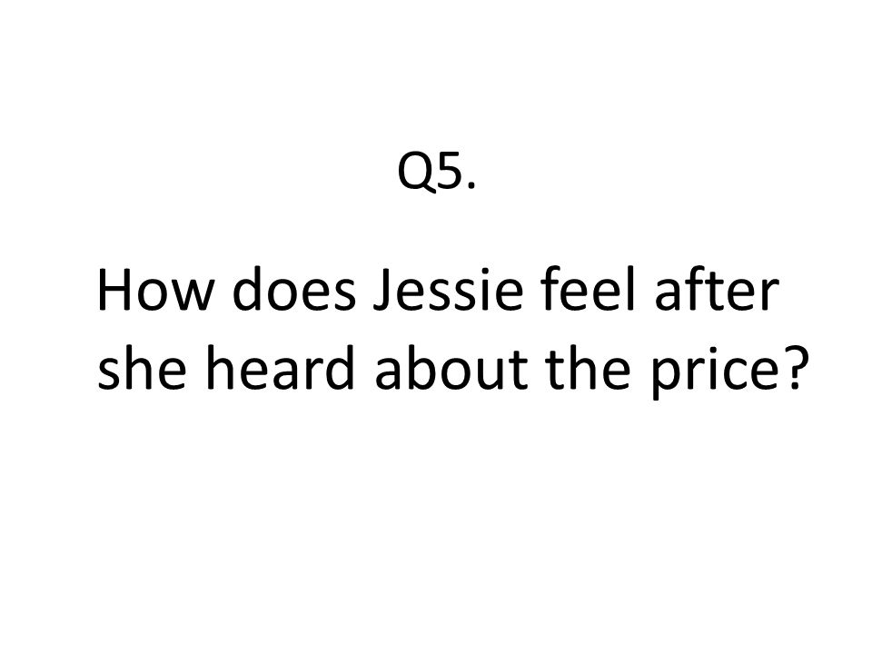 Q5. How does Jessie feel after she heard about the price?