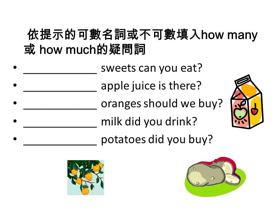 依提示的可數名詞或不可數填入 how many 或 how much 的疑問詞 ____________ sweets can you eat? ____________ apple juice is there? ____________ oranges should we buy? ______