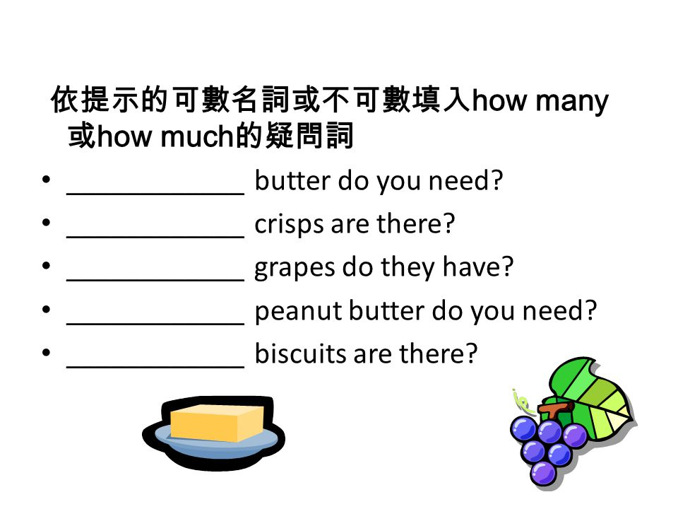 依提示的可數名詞或不可數填入 how many 或 how much 的疑問詞 ____________ butter do you need? ____________ crisps are there? ____________ grapes do they have? ____________