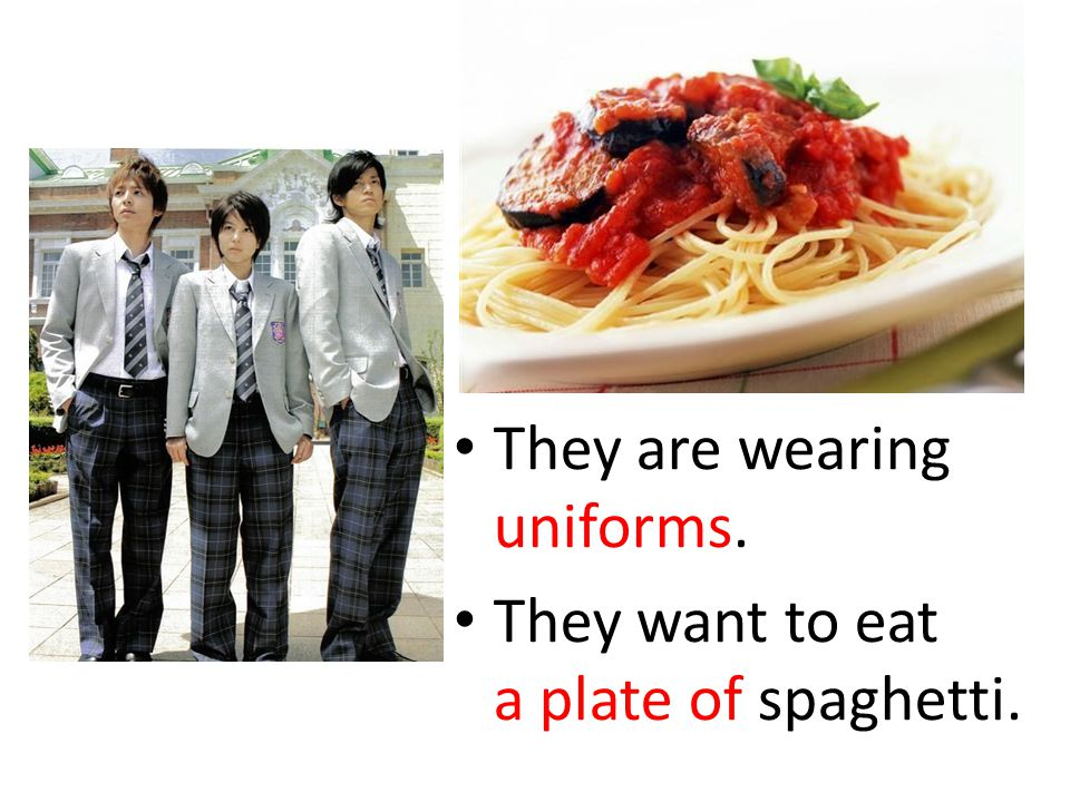 They are wearing uniforms. They want to eat a plate of spaghetti.