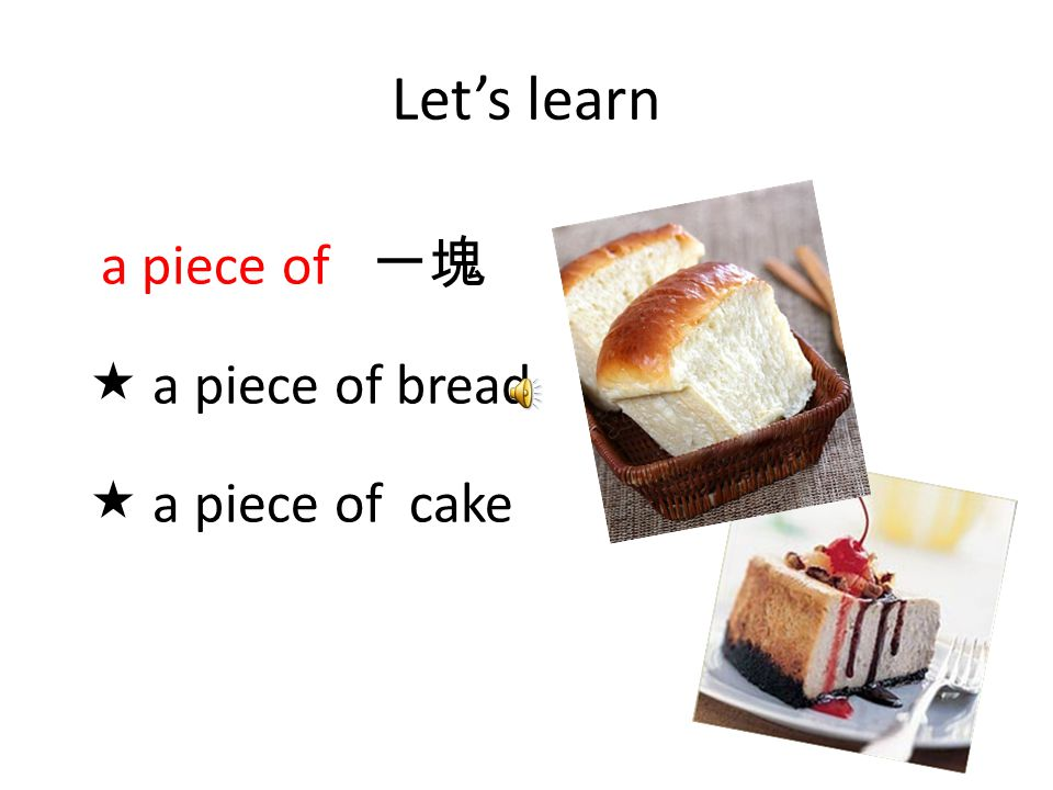 Let's learn a piece of 一塊  a piece of bread  a piece of cake