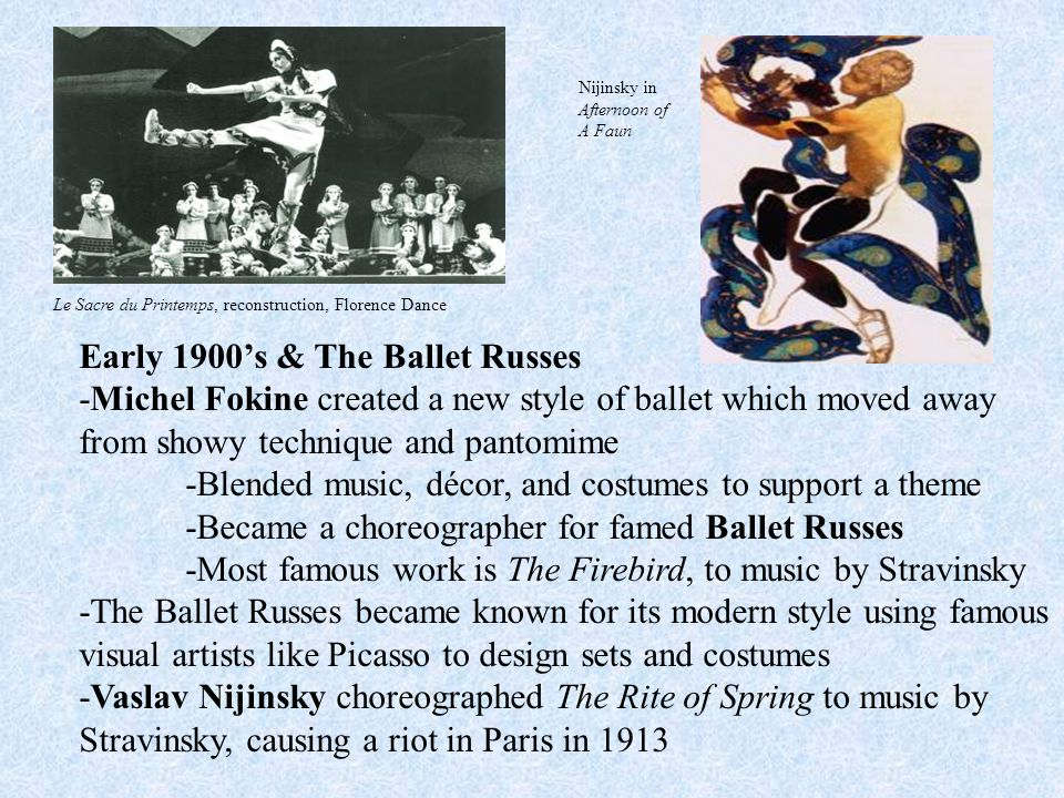 Early 1900's & The Ballet Russes -Michel Fokine created a new style of ballet which moved away from showy technique and pantomime -Blended music, décor, and costumes to support a theme -Became a choreographer for famed Ballet Russes -Most famous work is The Firebird, to music by Stravinsky -The Ballet Russes became known for its modern style using famous visual artists like Picasso to design sets and costumes -Vaslav Nijinsky choreographed The Rite of Spring to music by Stravinsky, causing a riot in Paris in 1913 Le Sacre du Printemps, reconstruction, Florence Dance Nijinsky in Afternoon of A Faun