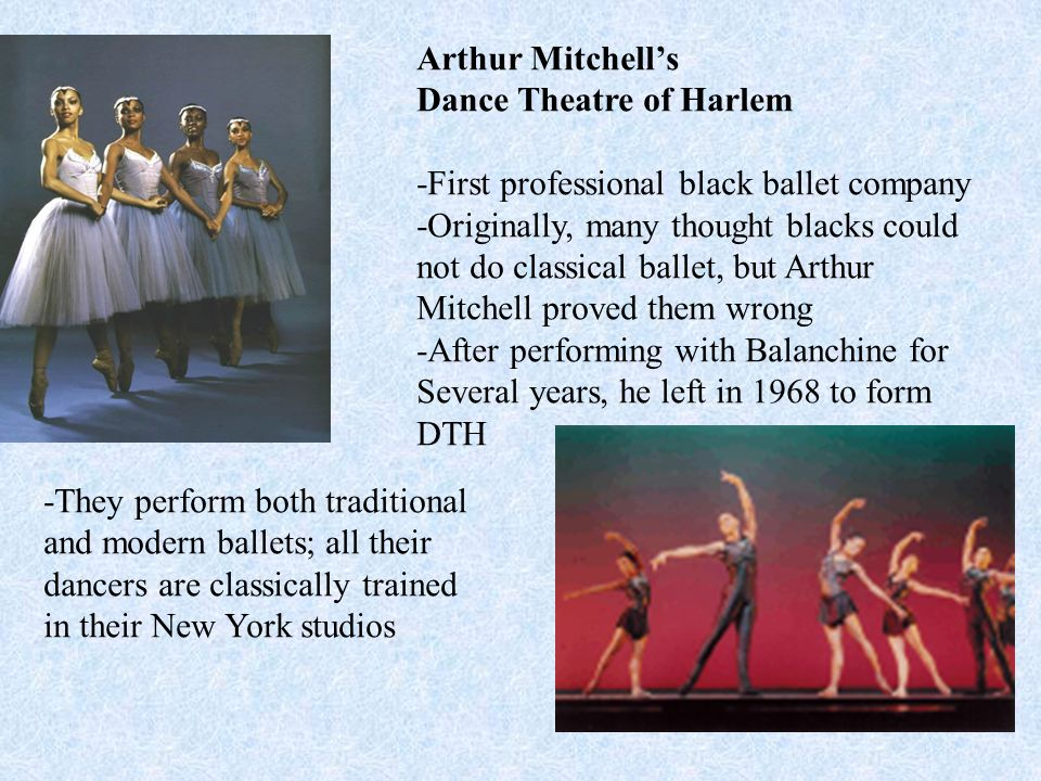Arthur Mitchell's Dance Theatre of Harlem -First professional black ballet company -Originally, many thought blacks could not do classical ballet, but Arthur Mitchell proved them wrong -After performing with Balanchine for Several years, he left in 1968 to form DTH -They perform both traditional and modern ballets; all their dancers are classically trained in their New York studios