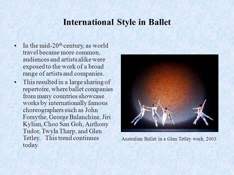 International Style in Ballet In the mid-20 th century, as world travel became more common, audiences and artists alike were exposed to the work of a broad range of artists and companies.
