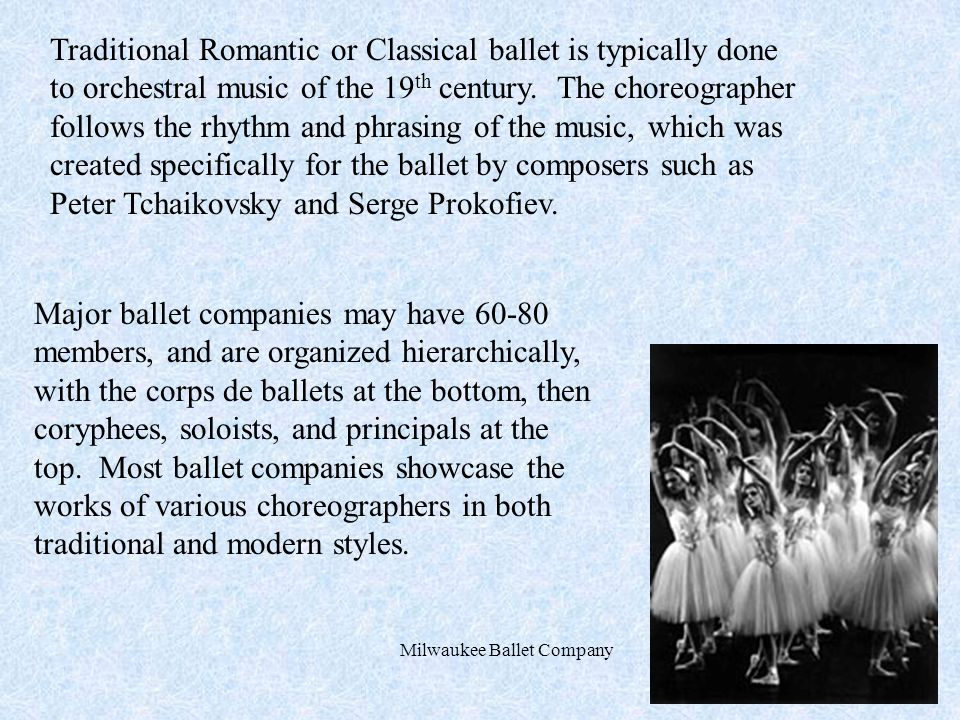 Traditional Romantic or Classical ballet is typically done to orchestral music of the 19 th century.
