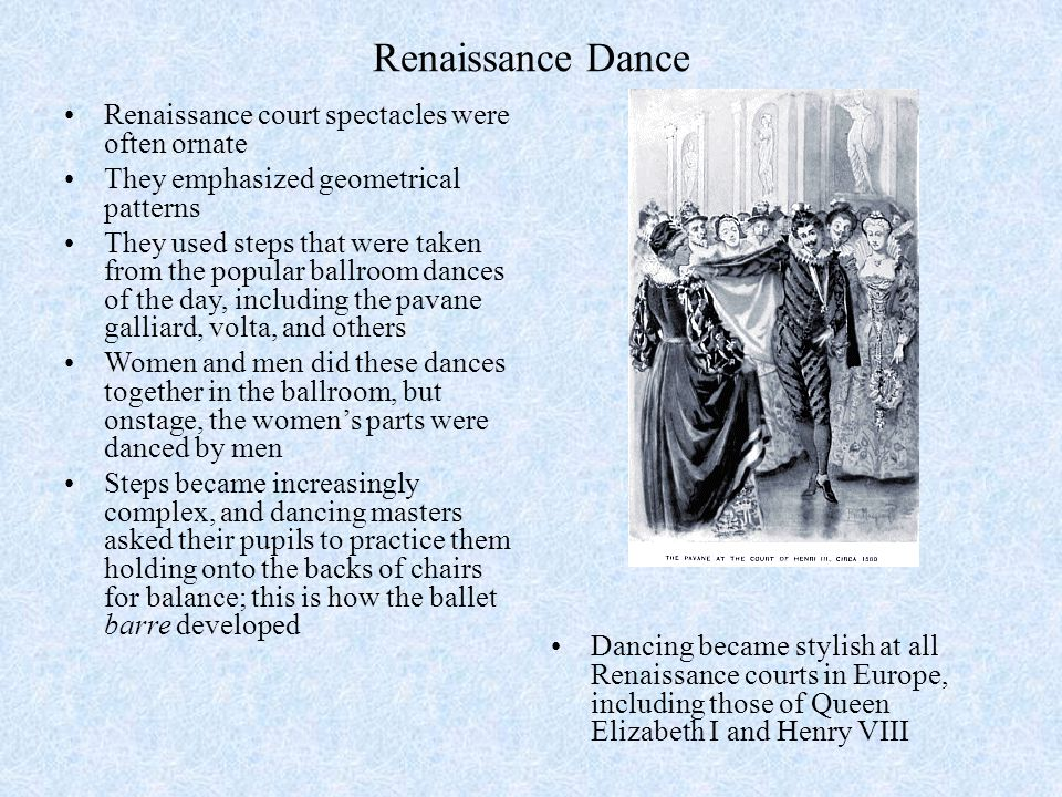 Renaissance Dance Renaissance court spectacles were often ornate They emphasized geometrical patterns They used steps that were taken from the popular ballroom dances of the day, including the pavane galliard, volta, and others Women and men did these dances together in the ballroom, but onstage, the women's parts were danced by men Steps became increasingly complex, and dancing masters asked their pupils to practice them holding onto the backs of chairs for balance; this is how the ballet barre developed Dancing became stylish at all Renaissance courts in Europe, including those of Queen Elizabeth I and Henry VIII