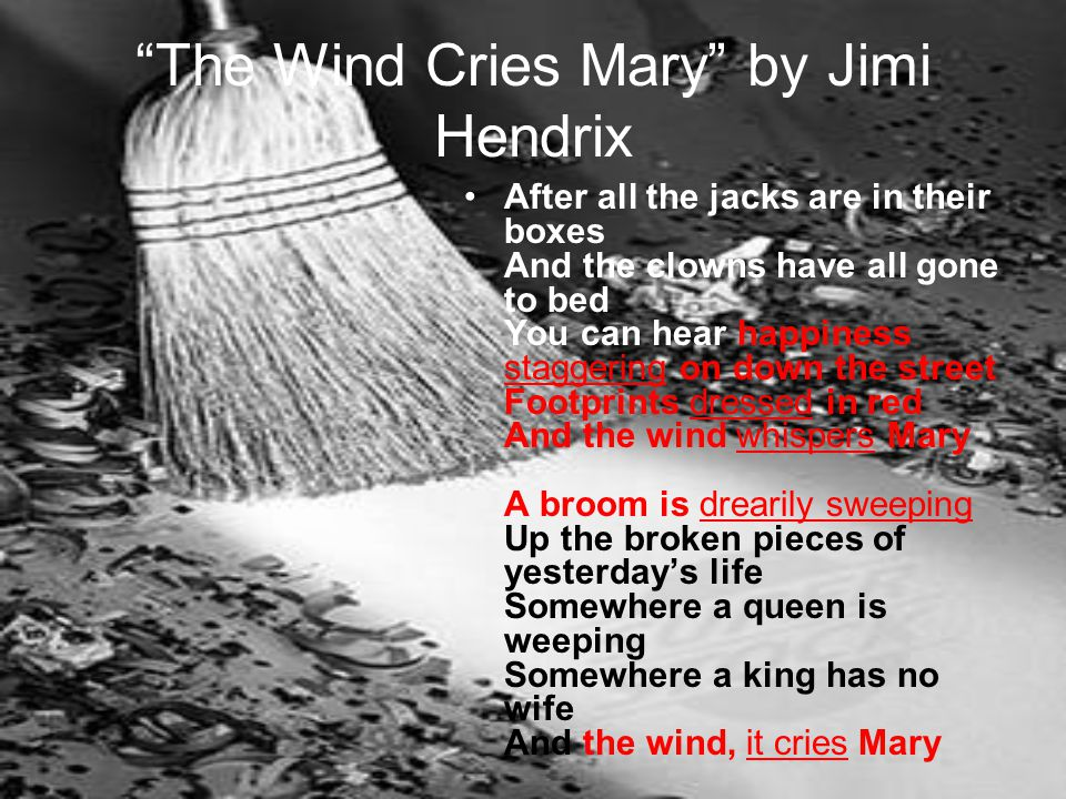 The Wind Cries Mary by Jimi Hendrix After all the jacks are in their boxes And the clowns have all gone to bed You can hear happiness staggering on down the street Footprints dressed in red And the wind whispers Mary A broom is drearily sweeping Up the broken pieces of yesterday's life Somewhere a queen is weeping Somewhere a king has no wife And the wind, it cries Mary