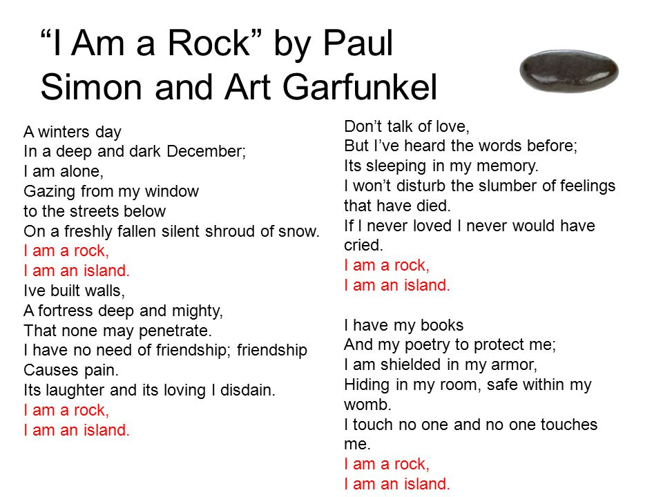 I Am a Rock by Paul Simon and Art Garfunkel A winters day In a deep and dark December; I am alone, Gazing from my window to the streets below On a freshly fallen silent shroud of snow.