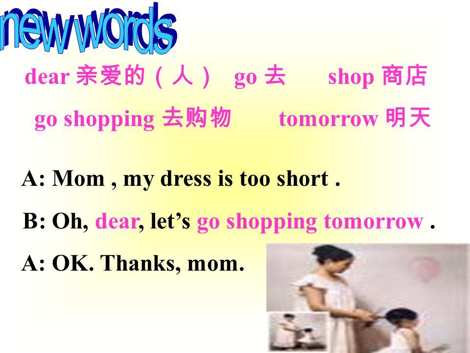 dear 亲爱的(人) go 去 shop 商店 go shopping 去购物 tomorrow 明天 A: Mom, my dress is too short.