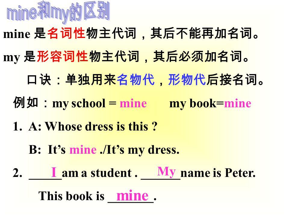 mine 是名词性物主代词,其后不能再加名词。 my 是形容词性物主代词,其后必须加名词。 口诀:单独用来名物代,形物代后接名词。 例如: my school = mine my book=mine 1.