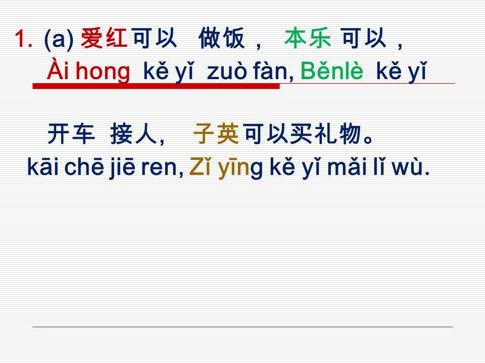 (a) 爱红可以 做饭, 本乐 可以, Ài hong kě yǐ zuò fàn, Běnlè kě yǐ 开车 接人, 子英可以买礼物。 kāi chē jiē ren, Zǐ yīng kě yǐ mǎi lǐ wù.
