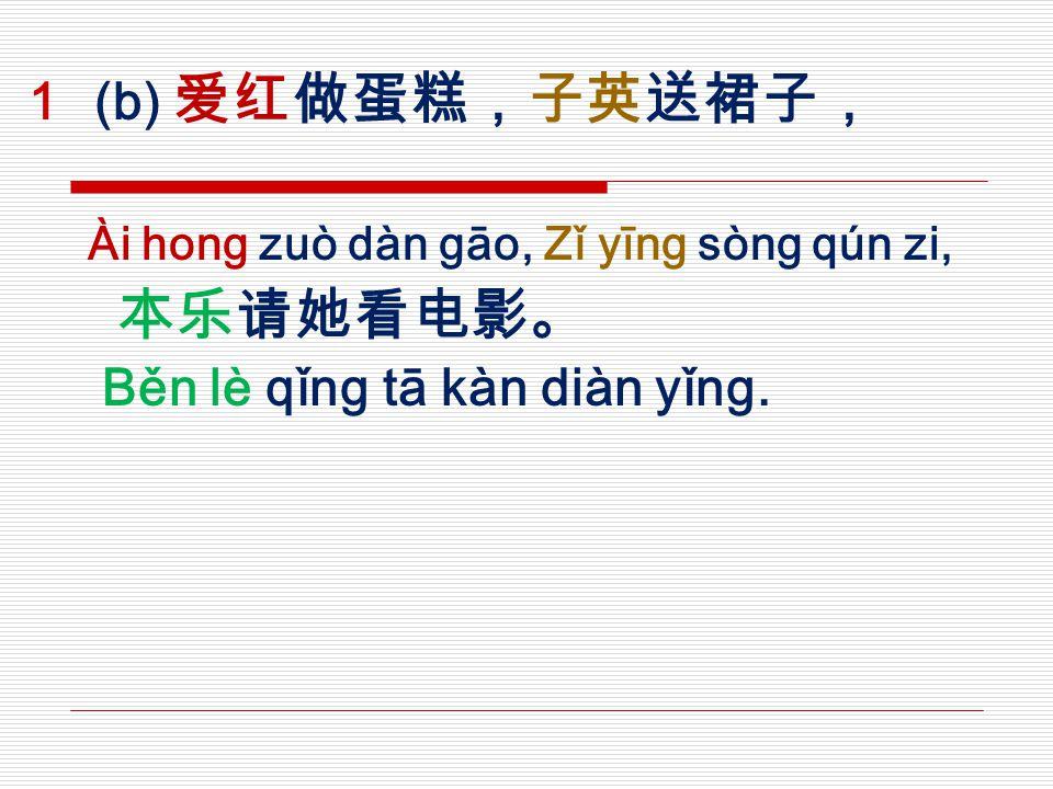  (b) 爱红做蛋糕,子英送裙子, Ài hong zuò dàn gāo, Zǐ yīng sòng qún zi, 本乐请她看电影。 Běn lè qǐng tā kàn diàn yǐng.