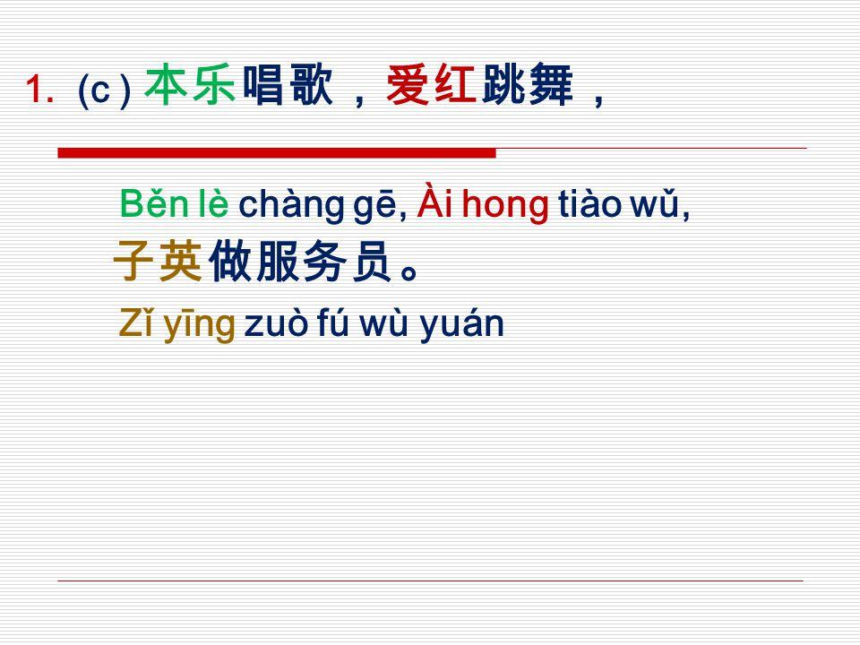  (c ) 本乐唱歌,爱红跳舞, Běn lè chàng gē, Ài hong tiào wǔ, 子英做服务员。 Zǐ yīng zuò fú wù yuán