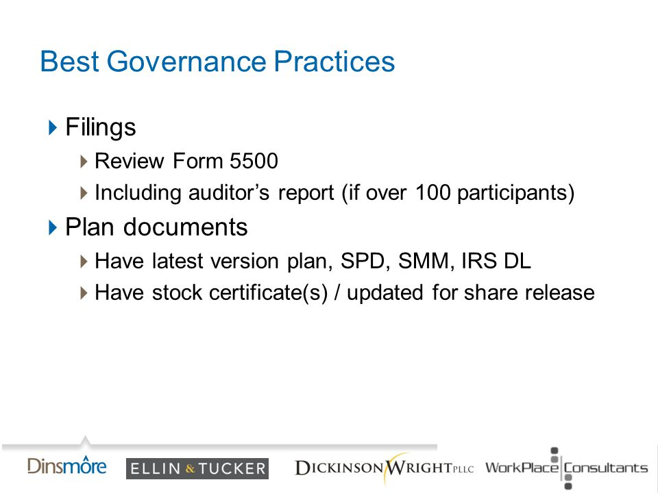 Best Governance Practices  Filings  Review Form 5500  Including auditor's report (if over 100 participants)  Plan documents  Have latest version plan, SPD, SMM, IRS DL  Have stock certificate(s) / updated for share release