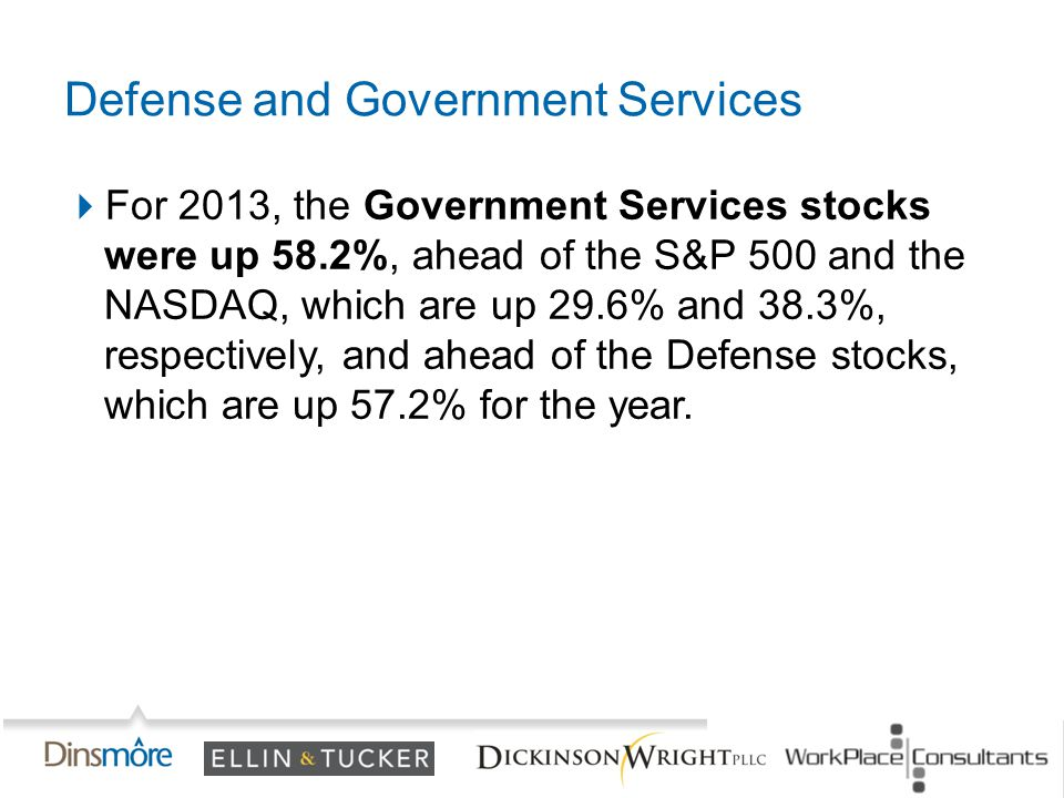  For 2013, the Government Services stocks were up 58.2%, ahead of the S&P 500 and the NASDAQ, which are up 29.6% and 38.3%, respectively, and ahead of the Defense stocks, which are up 57.2% for the year.