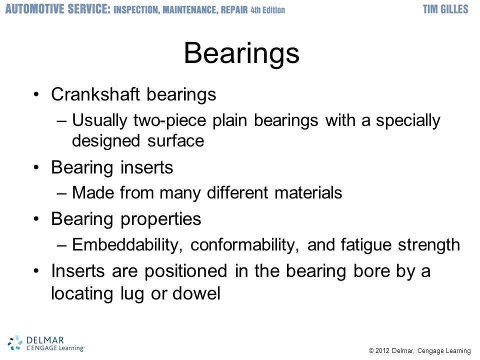 © 2012 Delmar, Cengage Learning Bearings Crankshaft bearings –Usually two-piece plain bearings with a specially designed surface Bearing inserts –Made