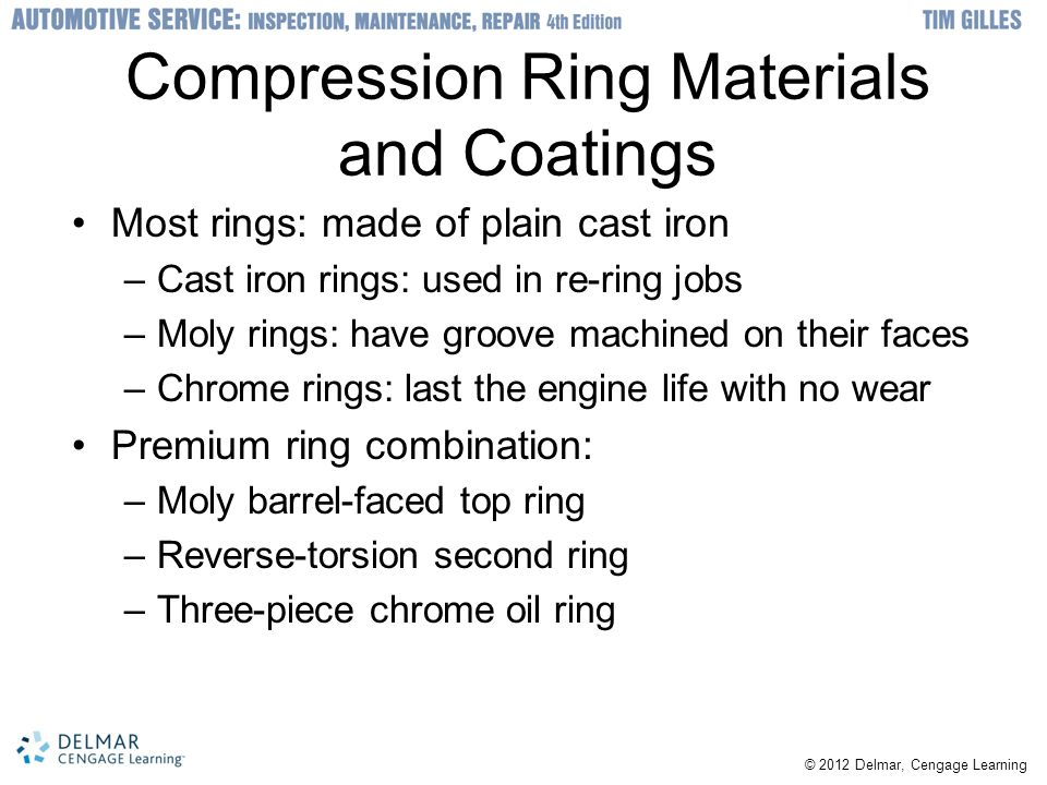 © 2012 Delmar, Cengage Learning Compression Ring Materials and Coatings Most rings: made of plain cast iron –Cast iron rings: used in re-ring jobs –Mo