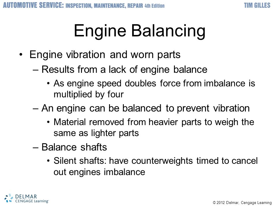 © 2012 Delmar, Cengage Learning Engine Balancing Engine vibration and worn parts –Results from a lack of engine balance As engine speed doubles force