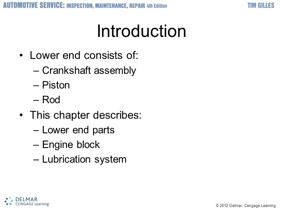 © 2012 Delmar, Cengage Learning Introduction Lower end consists of: –Crankshaft assembly –Piston –Rod This chapter describes: –Lower end parts –Engine