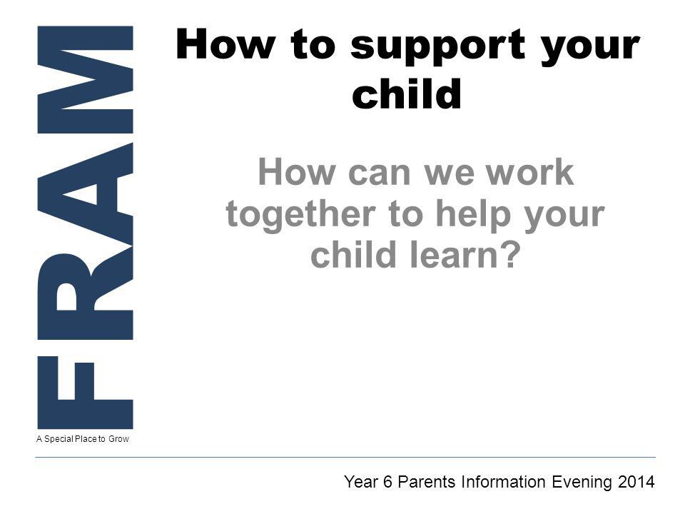 FRAM A Special Place to Grow How to support your child How can we work together to help your child learn.