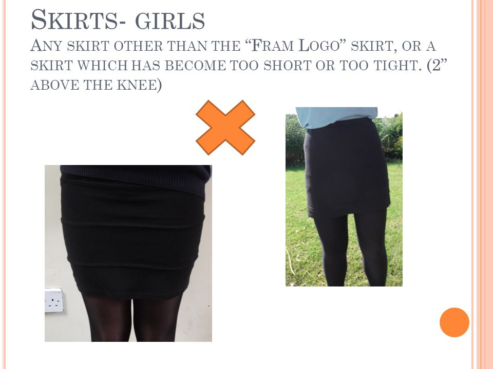 S KIRTS - GIRLS A NY SKIRT OTHER THAN THE F RAM L OGO SKIRT, OR A SKIRT WHICH HAS BECOME TOO SHORT OR TOO TIGHT.