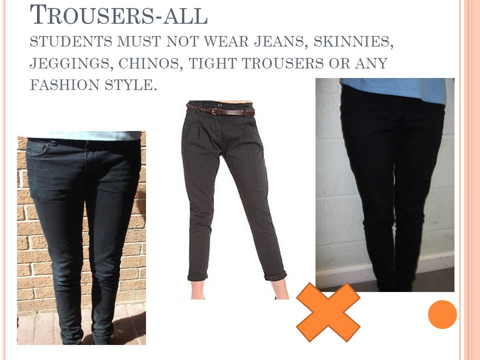 T ROUSERS - ALL STUDENTS MUST NOT WEAR JEANS, SKINNIES, JEGGINGS, CHINOS, TIGHT TROUSERS OR ANY FASHION STYLE.