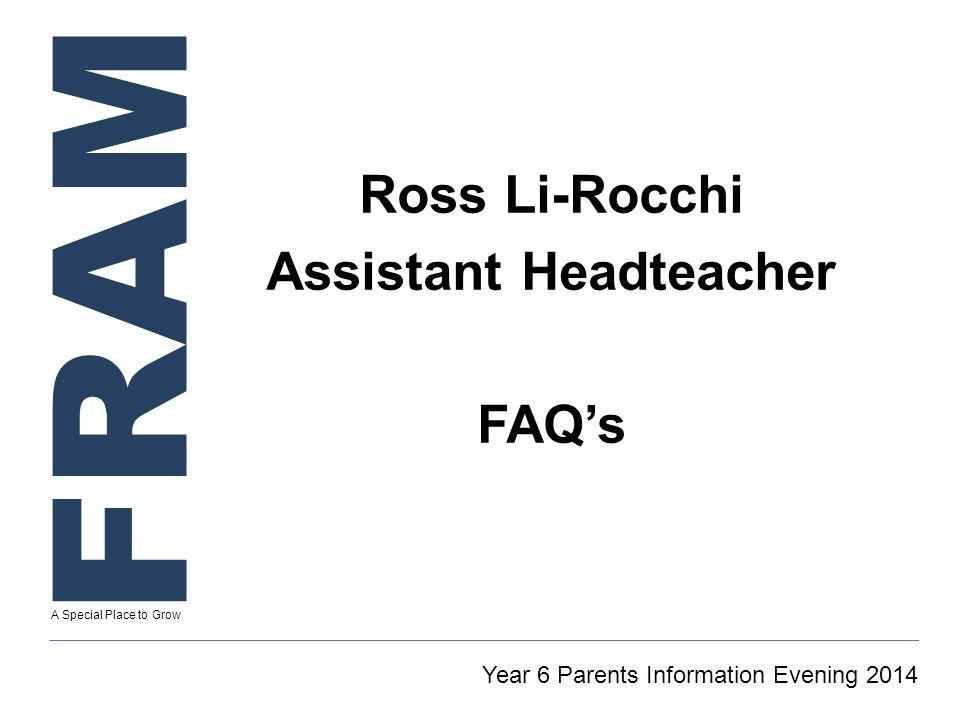 FRAM A Special Place to Grow Ross Li-Rocchi Assistant Headteacher FAQ's Year 6 Parents Information Evening 2014
